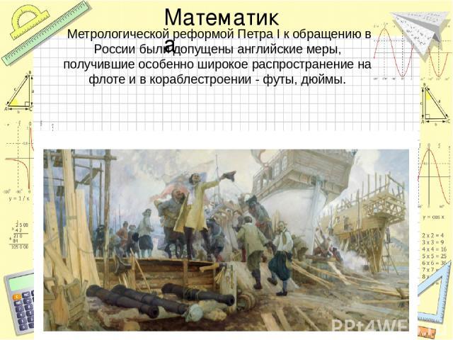 Метрологической реформой Петра I к обращению в России были допущены английские меры, получившие особенно широкое распространение на флоте и в кораблестроении - футы, дюймы. Математика