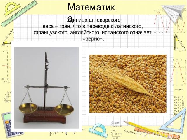 Единица аптекарского веса – гран, что в переводе с латинского, французского, английского, испанского означает «зерно». Математика