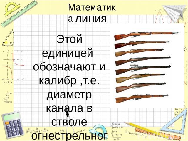 линия Этой единицей обозначают и калибр ,т.е. диаметр канала в стволе огнестрельного оружия. Отсюда пришло и название «трёхлинейная винтовка Мосина».Диаметр её ствола 2,54х3=7,62 мм Математика