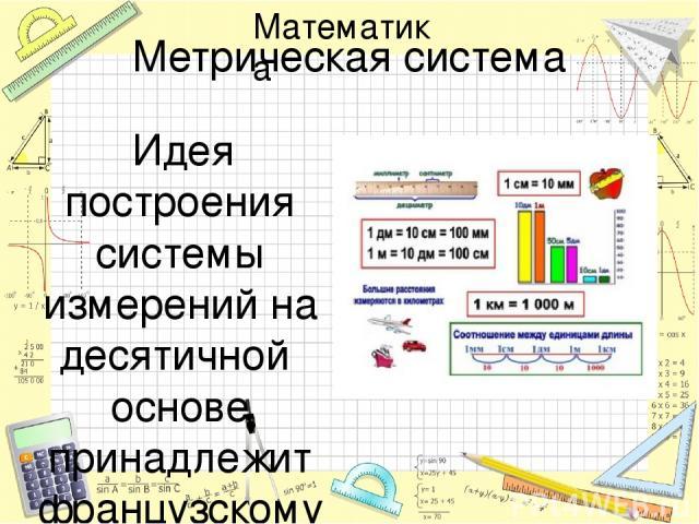 Метрическая система Идея построения системы измерений на десятичной основе принадлежит французскому астроному Г. Мутону, жившему в XVII в. Позже было предложено принять в качестве единицы длины одну сорокамиллионную часть земного меридиана. На основ…