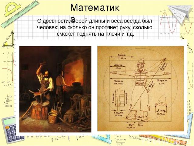 С древности, мерой длины и веса всегда был человек: на сколько он протянет руку, сколько сможет поднять на плечи и т.д. Математика