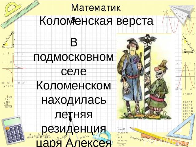 Коломенская верста В подмосковном селе Коломенском находилась летняя резиденция царя Алексея Михайловича Дорога туда была оживлённой и считалась главной . А уж когда поставили огромные верстовые столбы, каких в России ещё небывало, слава этой дороги…