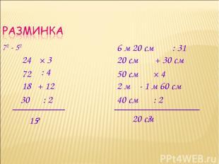 72 - 52 × 3 24 : 4 + 12 : 2 ? 72 18 30 15 6 м 20 см : 31 + 30 см × 4 - 1 м 60 см