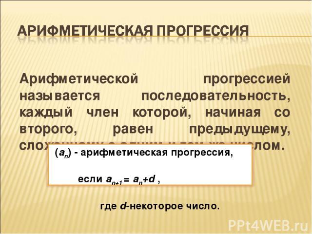 Арифметической прогрессией называется последовательность, каждый член которой, начиная со второго, равен предыдущему, сложенному с одним и тем же числом.