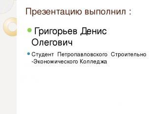 Презентацию выполнил : Григорьев Денис Олегович Студент Петропавловского Строит