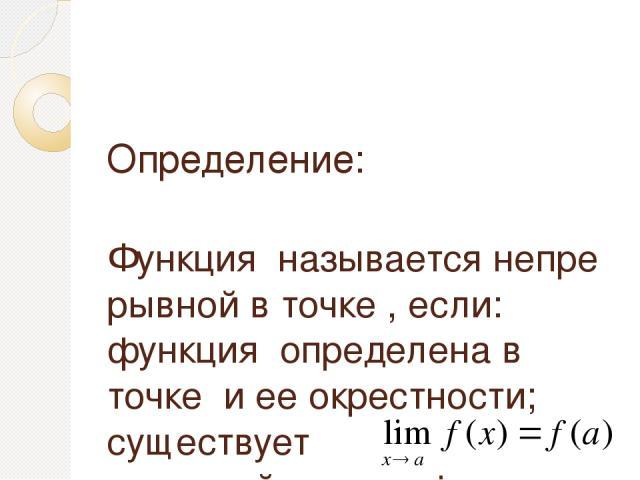 Определение: Функцияназываетсянепрерывной в точке, если: функцияопределена в точкеи ее окрестности; существует конечныйпредел функциив точке; это предел равен значению функции в точке, т.е.