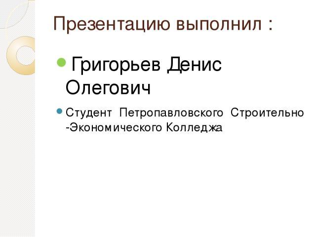 Презентацию выполнил : Григорьев Денис Олегович Студент Петропавловского Строительно -Экономического Колледжа