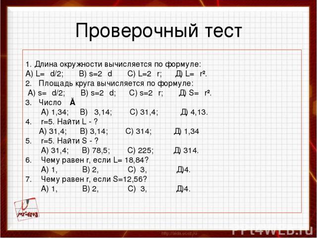 Проверочный тест 1. Длина окружности вычисляется по формуле: А) L=πd/2; B) s=2πd С) L=2πr; Д) L=πr². 2. Площадь круга вычисляется по формуле: А) s=πd/2; B) s=2πd; C) s=2πr; Д) S=πr². 3. Число π≈ А) 1,34; В) 3,14; С) 31,4; Д) 4,13. 4. r=5. Найти L - …