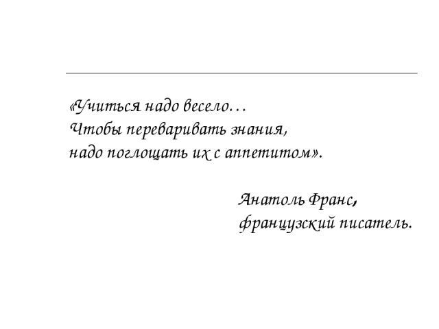 «Учиться надо весело… Чтобы переваривать знания, надо поглощать их с аппетитом». Анатоль Франс, французский писатель.