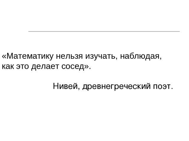 «Математику нельзя изучать, наблюдая, как это делает сосед». Нивей, древнегреческий поэт.