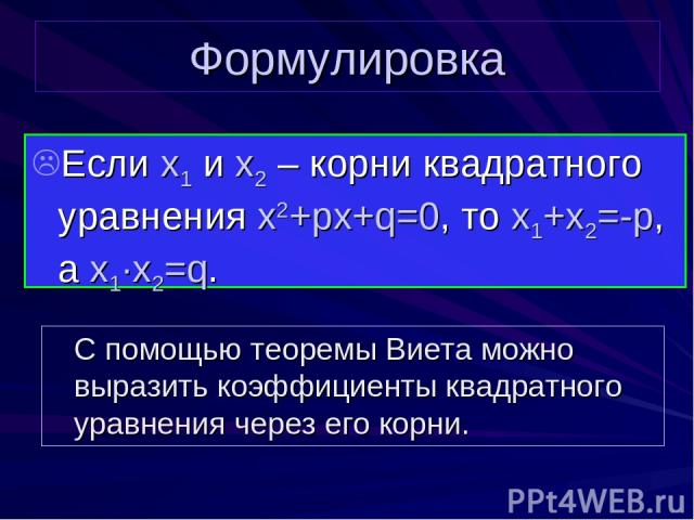 Формулировка Если x1 и x2 – корни квадратного уравнения x2+px+q=0, то x1+x2=-p, а x1∙x2=q. С помощью теоремы Виета можно выразить коэффициенты квадратного уравнения через его корни.