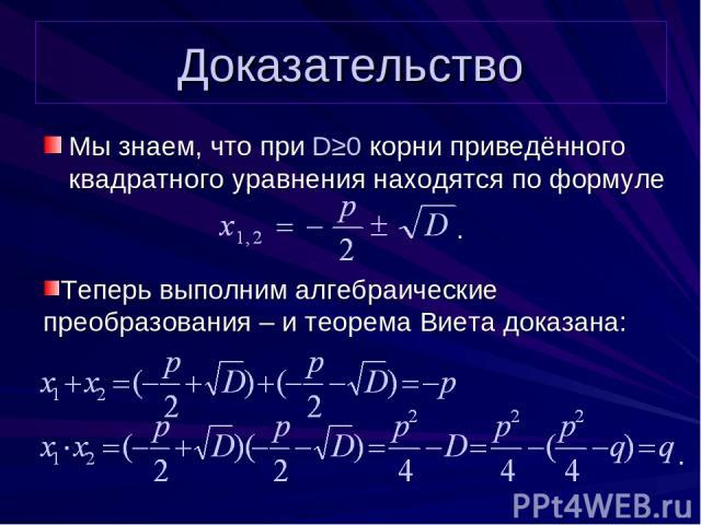 Доказательство Мы знаем, что при D≥0 корни приведённого квадратного уравнения находятся по формуле . . Теперь выполним алгебраические преобразования – и теорема Виета доказана: