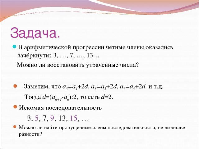 Задача. В арифметической прогрессии четные члены оказались зачёркнуты: 3, …, 7, …, 13… Можно ли восстановить утраченные числа? Заметим, что a3=a1+2d, a5=a3+2d, a7=a5+2d и т.д. Тогда d=(an+2-an):2, то есть d=2. Искомая последовательность 3, 5, 7, 9, …