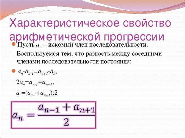 Характеристическое свойство арифметической прогрессии Пусть an – искомый член последовательности. Воспользуемся тем, что разность между соседними членами последовательности постоянна: an-an-1=an+1-an, 2an=an-1+an+1, an=(an-1+an+1):2
