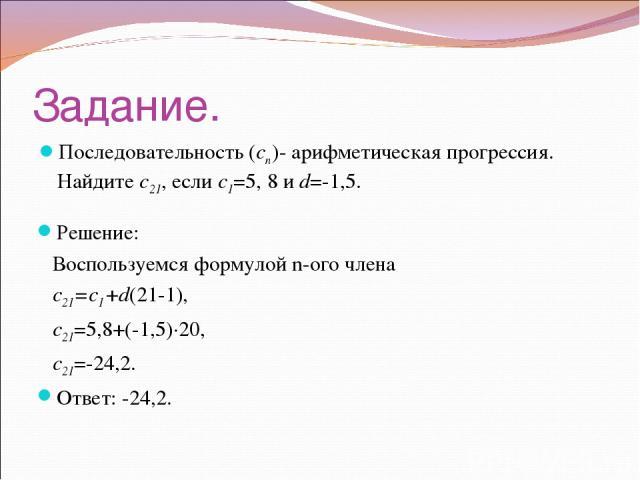Задание. Последовательность (cn)- арифметическая прогрессия. Найдите c21, если c1=5, 8 и d=-1,5. Решение: Воспользуемся формулой n-ого члена с21=с1+d(21-1), c21=5,8+(-1,5)·20, c21=-24,2. Ответ: -24,2.
