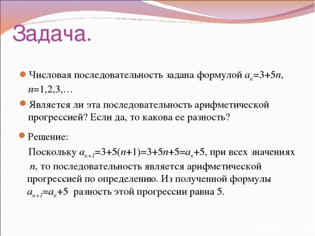 Задача. Числовая последовательность задана формулой an=3+5n, n=1,2,3,… Является ли эта последовательность арифметической прогрессией? Если да, то какова ее разность? Решение: Поскольку an+1=3+5(n+1)=3+5n+5=an+5, при всех значениях n, то последовател…