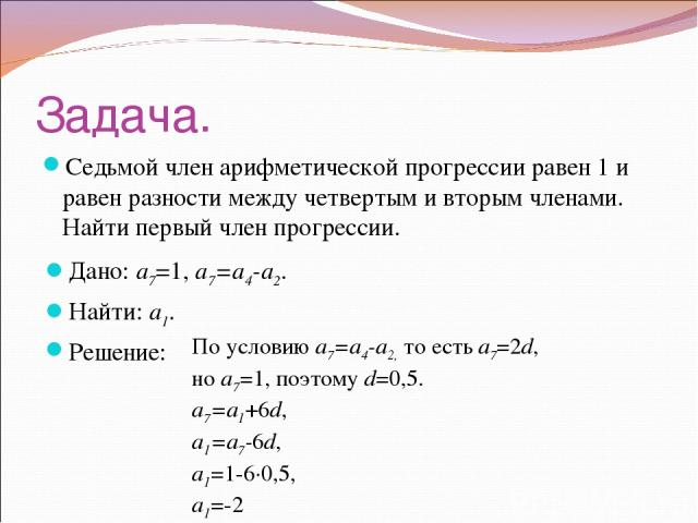 Задача. Седьмой член арифметической прогрессии равен 1 и равен разности между четвертым и вторым членами. Найти первый член прогрессии. Дано: a7=1, a7=a4-a2. Найти: a1. Решение: По условию a7=a4-a2, то есть a7=2d, но a7=1, поэтому d=0,5. a7=a1+6d, a…