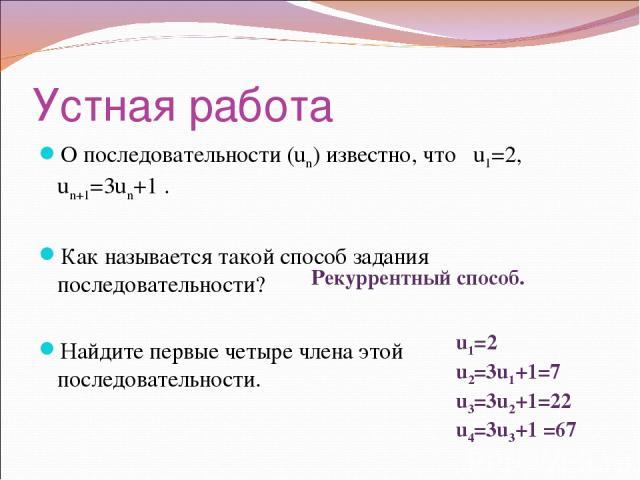Устная работа О последовательности (un) известно, что u1=2, un+1=3un+1 . Как называется такой способ задания последовательности? Найдите первые четыре члена этой последовательности. Рекуррентный способ. u1=2 u2=3u1+1=7 u3=3u2+1=22 u4=3u3+1 =67