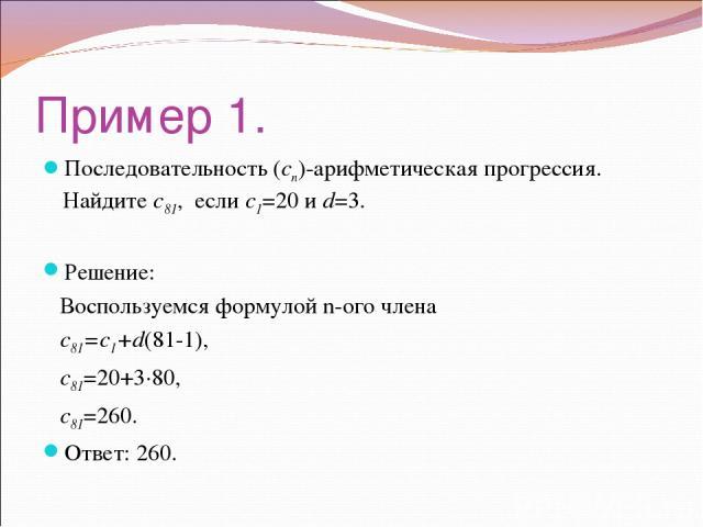 Пример 1. Последовательность (cn)-арифметическая прогрессия. Найдите c81, если c1=20 и d=3. Решение: Воспользуемся формулой n-ого члена с81=с1+d(81-1), c81=20+3·80, c81=260. Ответ: 260.