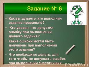Задание № 6 Как вы думаете, кто выполнил задание правильно? Кто уверен, что допу