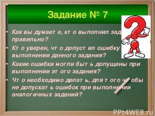 Задание № 7 Как вы думаете, кто выполнил задание правильно? Кто уверен, что допу