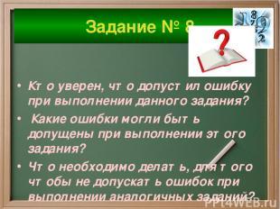 Задание № 8 Кто уверен, что допустил ошибку при выполнении данного задания? Каки