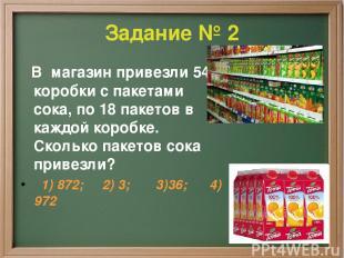 Задание № 2 В магазин привезли 54 коробки с пакетами сока, по 18 пакетов в каждо