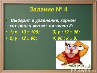 Задание № 4 Выберите уравнение, корнем которого является число 8: 1) х · 13 = 10