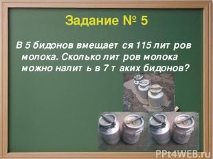 Задание № 5 В 5 бидонов вмещается 115 литров молока. Сколько литров молока можно
