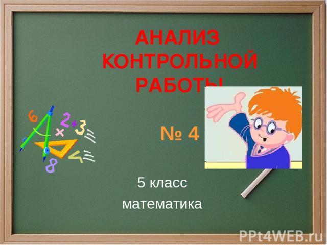АНАЛИЗ КОНТРОЛЬНОЙ РАБОТЫ № 4 5 класс математика