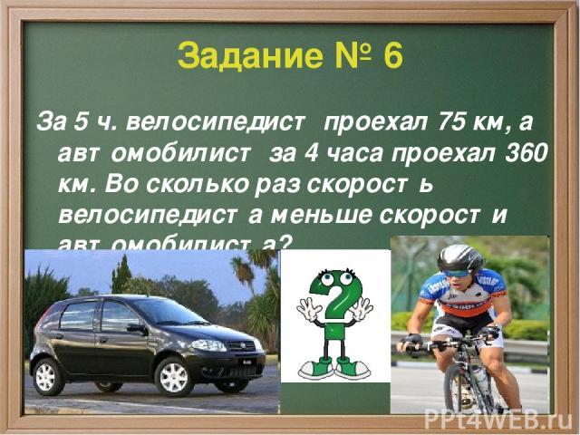 Задание № 6 За 5 ч. велосипедист проехал 75 км, а автомобилист за 4 часа проехал 360 км. Во сколько раз скорость велосипедиста меньше скорости автомобилиста?
