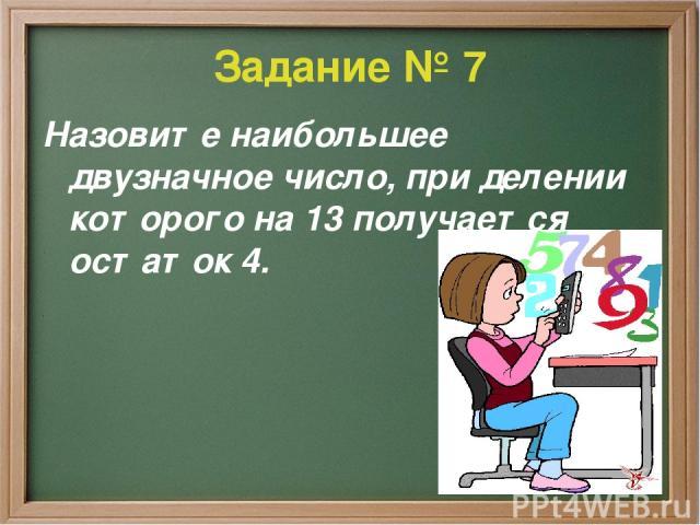 Задание № 7 Назовите наибольшее двузначное число, при делении которого на 13 получается остаток 4.