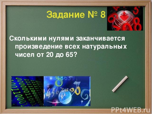 Задание № 8 Сколькими нулями заканчивается произведение всех натуральных чисел от 20 до 65?