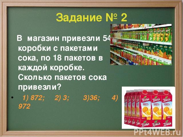 Задание № 2 В магазин привезли 54 коробки с пакетами сока, по 18 пакетов в каждой коробке. Сколько пакетов сока привезли? 1) 872; 2) 3; 3)36; 4) 972