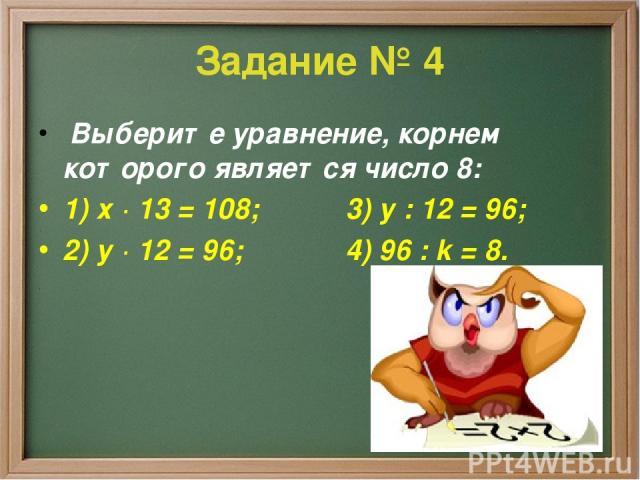 Задание № 4 Выберите уравнение, корнем которого является число 8: 1) х · 13 = 108; 3) у : 12 = 96; 2) у · 12 = 96; 4) 96 : k = 8.