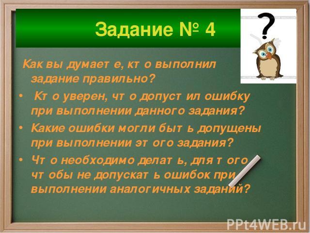 Задание № 4 Как вы думаете, кто выполнил задание правильно? Кто уверен, что допустил ошибку при выполнении данного задания? Какие ошибки могли быть допущены при выполнении этого задания? Что необходимо делать, для того чтобы не допускать ошибок при …