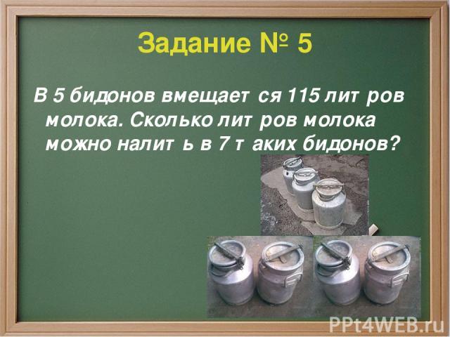 Задание № 5 В 5 бидонов вмещается 115 литров молока. Сколько литров молока можно налить в 7 таких бидонов?