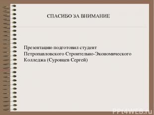 СПАСИБО ЗА ВНИМАНИЕ Презентацию подготовил студент Петропавловского Строительно-
