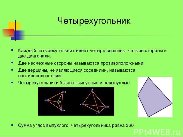 Каждый четырехугольник имеет четыре вершины, четыре стороны и две диагонали. Две несмежные стороны называются противоположными. Две вершины, не являющиеся соседними, называются противоположными. Четырехугольники бывают выпуклые и невыпуклые. Сумма у…