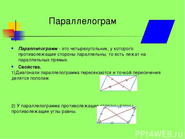 Параллелограмм - это четырехугольник, у которого противолежащие стороны параллельны, то есть лежат на параллельных прямых. Свойства. 1)Диагонали параллелограмма пересекаются и точкой пересечения делятся пополам. 2) У параллелограмма противолежащие с…
