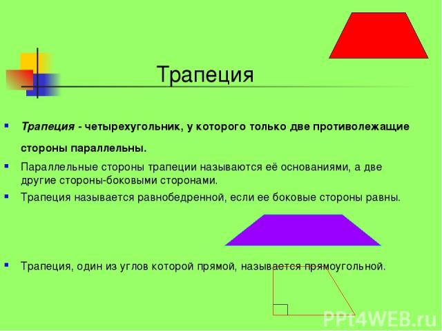 Трапеция - четырехугольник, у которого только две противолежащие стороны параллельны. Параллельные стороны трапеции называются её основаниями, а две другие стороны-боковыми сторонами. Трапеция называется равнобедренной, если ее боковые стороны равны…