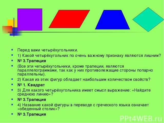 Перед вами четырёхугольники. 1) Какой четырёхугольник по очень важному признаку являются лишним? № 3.Трапеция (Все эти четырёхугольники, кроме трапеции, являются параллелограммами, так как у них противолежащие стороны попарно параллельны). 2) Какая …