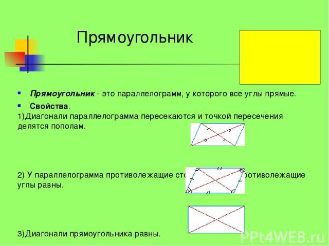 Прямоугольник - это параллелограмм, у которого все углы прямые. Свойства. 1)Диагонали параллелограмма пересекаются и точкой пересечения делятся пополам. 2) У параллелограмма противолежащие стороны равны, противолежащие углы равны. 3)Диагонали прямоу…