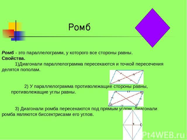 Ромб - это параллелограмм, у которого все стороны равны. Свойства. 1)Диагонали параллелограмма пересекаются и точкой пересечения делятся пополам. 2) У параллелограмма противолежащие стороны равны, противолежащие углы равны…