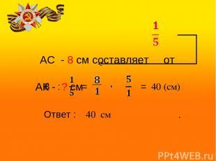 АС - 8 см составляет от АК - ? см 8 : = = 40 (см) Ответ : 40 см .