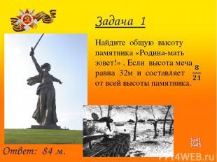 Задача 1 Найдите общую высоту памятника «Родина-мать зовет!» . Если высота меча