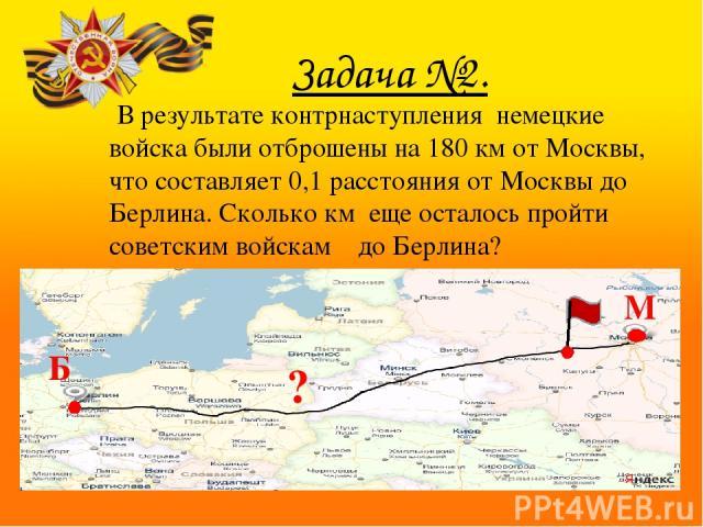 Задача №2. В результате контрнаступления немецкие войска были отброшены на 180км от Москвы, что составляет 0,1 расстояния от Москвы до Берлина. Сколько км еще осталось пройти советским войскам до Берлина? В ходе сражения немецкие войска потерпели М Б ?