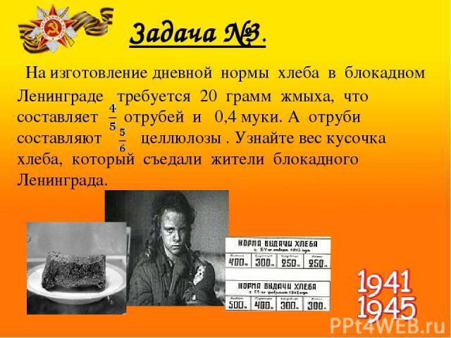 Задача №3. На изготовление дневной нормы хлеба в блокадном Ленинграде требуется 20 грамм жмыха, что составляет отрубей и 0,4 муки. А отруби составляют целлюлозы . Узнайте вес кусочка хлеба, который съедали жители блокадного Ленинграда.