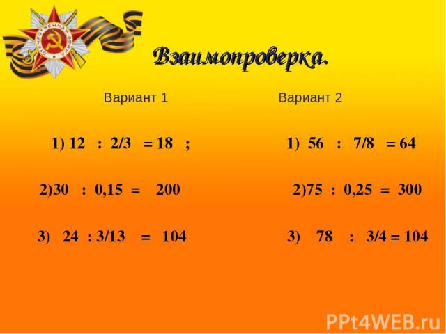 Вариант 1 Вариант 2 1) 12 : 2/3 = 18 ; 1) 56 : 7/8 = 64 2)30 : 0,15 = 200 2)75 : 0,25 = 300 3) 24 : 3/13 = 104 3) 78 : 3/4 = 104 Взаимопроверка.