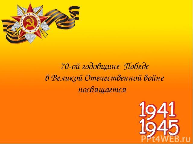70-ой годовщине Победе в Великой Отечественной войне посвящается